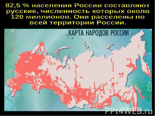 82,5 % населения России составляютрусские, численность которых около120 миллионов. Они расселены повсей территории России.