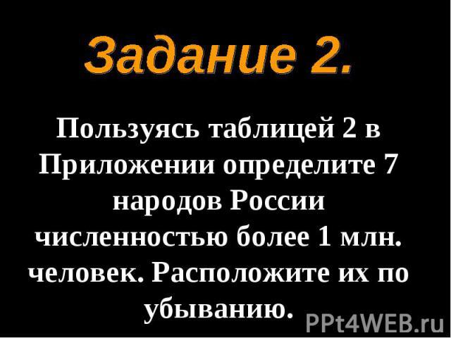 Задание 2.Пользуясь таблицей 2 в Приложении определите 7 народов России численностью более 1 млн. человек. Расположите их по убыванию.