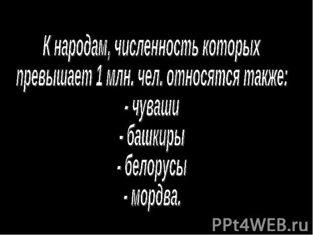К народам, численность которыхпревышает 1 млн. чел. относятся также:- чуваши- башкиры- белорусы- мордва.