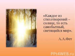«Каждое из стихотворений – солнце, то есть самобытный, светящийся мир». А.А.Фет