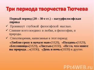 Три периода творчества Тютчева Первый период (20 – 30-е гг.) – натурфилософская