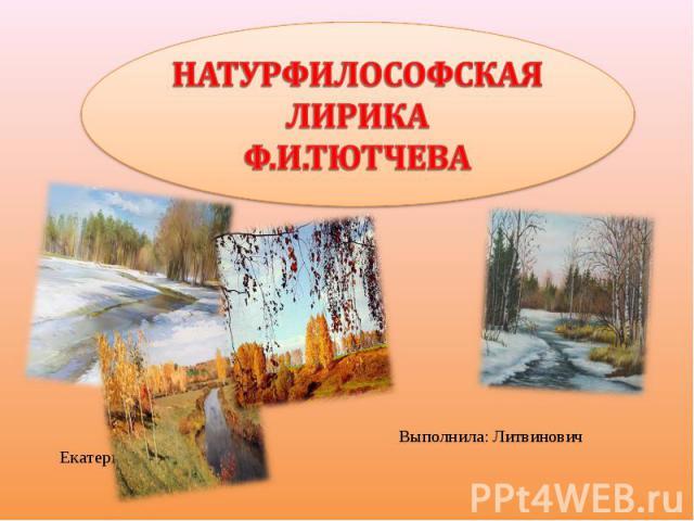 Натурфилософская лирика Ф.И.Тютчева Выполнила: Литвинович Екатерина