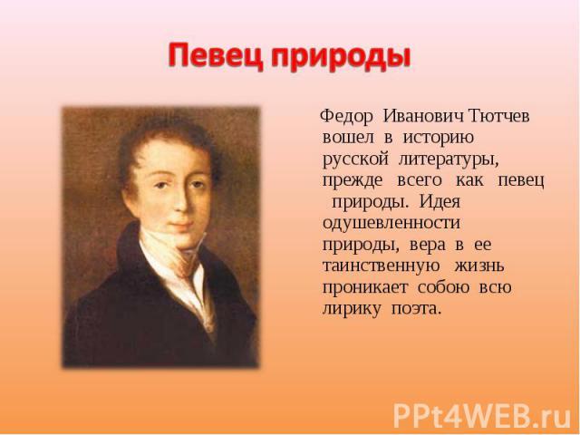 Певец природы Федор Иванович Тютчев вошел в историю русской литературы, прежде всего как певец природы. Идея одушевленности природы, вера в ее таинственную жизнь проникает собою всю лирику поэта.