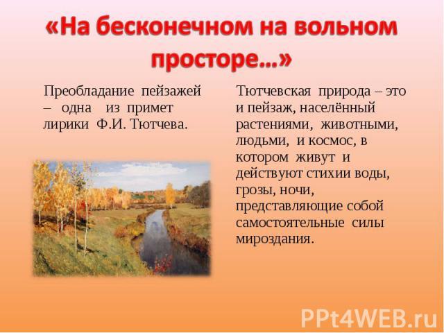 «На бесконечном на вольном просторе…» Преобладание пейзажей – одна из примет лирики Ф.И. Тютчева. Тютчевская природа – это и пейзаж, населённый растениями, животными, людьми, и космос, в котором живут и действуют стихии воды, грозы, ночи, представля…