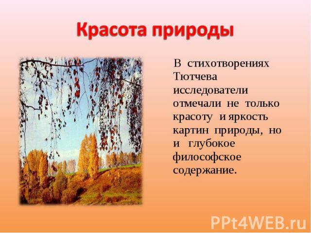 Красота природы В стихотворениях Тютчева исследователи отмечали не только красоту и яркость картин природы, но и глубокое философское содержание.