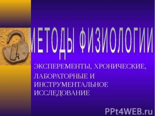 МЕТОДЫ ФИЗИОЛОГИИЭКСПЕРЕМЕНТЫ, ХРОНИЧЕСКИЕ,ЛАБОРАТОРНЫЕ И ИНСТРУМЕНТАЛЬНОЕ ИССЛЕ