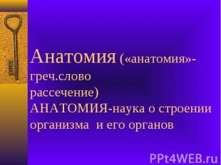Анатомия («анатомия»-греч.словорассечение)АНАТОМИЯ-наука о строении организма и