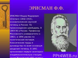 ЭРИСМАН Ф.Ф.ЭРИСМАН Федор Федорович (Erisman) (1842-1915), основоположник научно