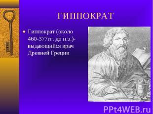 ГИППОКРАТ Гиппократ (около 460-377гг. до н.э.)-выдающийся врач Древней Греции