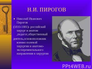 Н.И. ПИРОГОВ Николай Иванович Пирогов (1810-1881)- российский хирург и анатом ,п