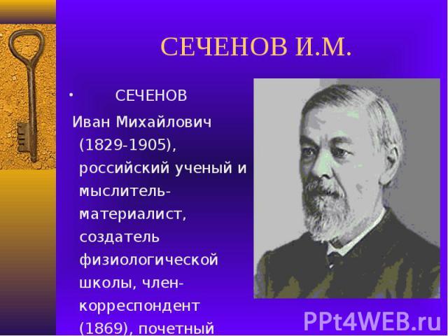 СЕЧЕНОВ И.М. СЕЧЕНОВ Иван Михайлович (1829-1905), российский ученый и мыслитель-материалист, создатель физиологической школы, член-корреспондент (1869), почетный член (1904) Петербургской АН.