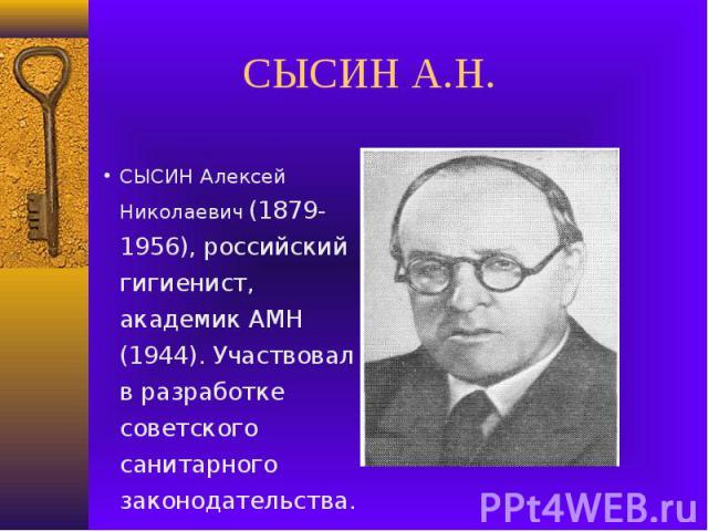 СЫСИН А.Н.СЫСИН Алексей Николаевич (1879-1956), российский гигиенист, академик АМН (1944). Участвовал в разработке советского санитарного законодательства.