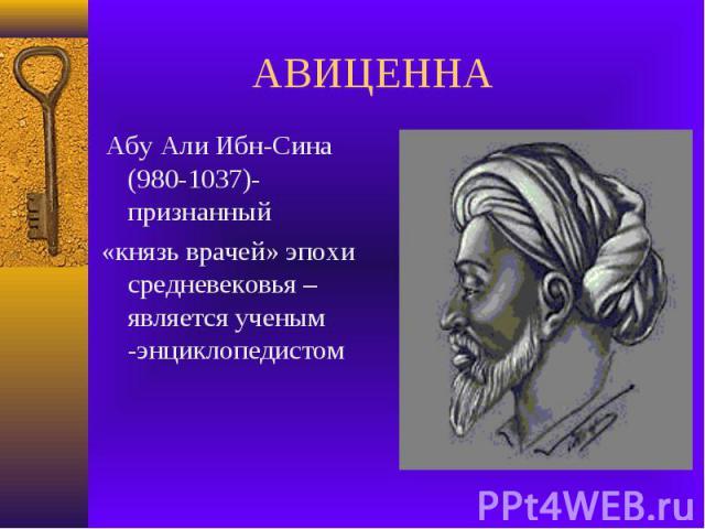 АВИЦЕННА Абу Али Ибн-Сина (980-1037)-признанный «князь врачей» эпохи средневековья –является ученым -энциклопедистом