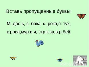 Вставь пропущенные буквы: М. две.ь, с. бака, с. рока,п. тух, к.рова,мур.в.и, стр