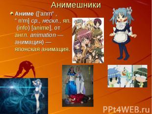 АнимешникиАниме (['anmə, ən'm] ср., нескл., яп. (info) [anime], от англ. animat