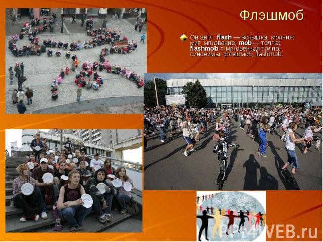 Флэшмоб Он англ. flash — вспышка, молния; миг, мгновение; mob — толпа; flashmob = мгновенная толпа.синонимы: флешмоб, flashmob.
