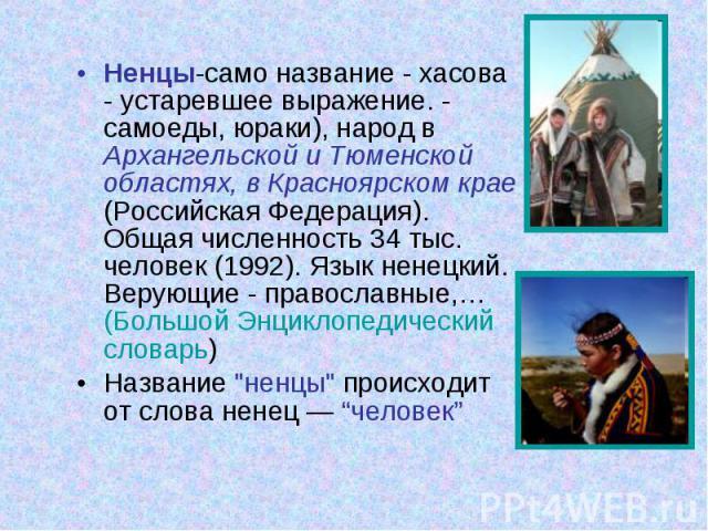 Ненцы-само название - хасова - устаревшее выражение. - самоеды, юраки), народ в Архангельской и Тюменской областях, в Красноярском крае (Российская Федерация). Общая численность 34 тыс. человек (1992). Язык ненецкий. Верующие - православные,… (Больш…