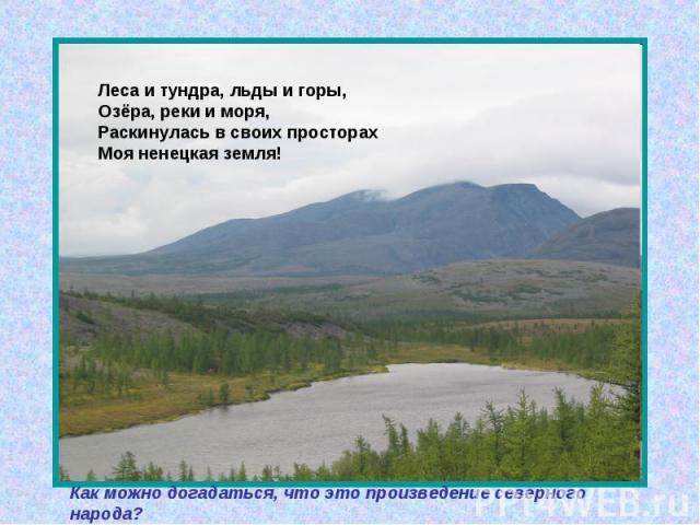 Леса и тундра, льды и горы, Озёра, реки и моря, Раскинулась в своих просторах Моя ненецкая земля! Как можно догадаться, что это произведение северного народа?