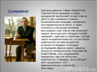 СупермозгБританец Даниэль Таммэт (Daniel Paul Tammet) болен аутизмом, а также вр