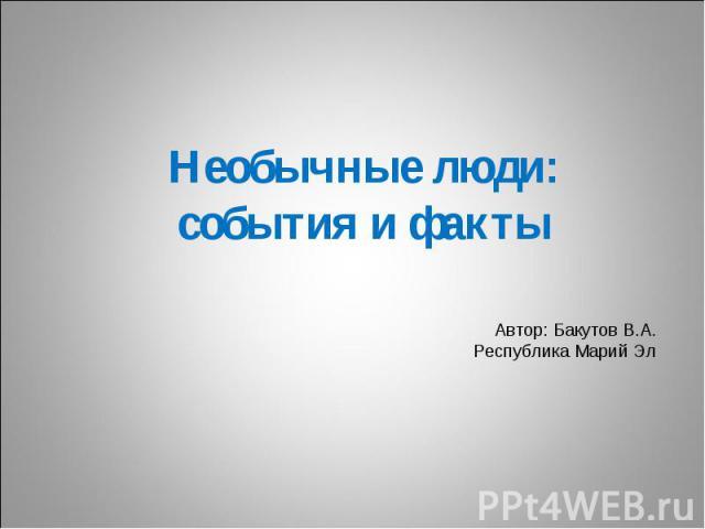 Необычные люди: события и факты Автор: Бакутов В.А.Республика Марий Эл