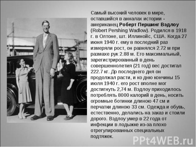 Самый высокий человек в мире, оставшийся в анналах истории - американец Роберт Першинг Вэдлоу (Robert Pershing Wadlow). Родился в 1918 г. в Олтоне, шт. Иллинойс, США. Когда 27 июня 1940 г. ему в последний раз измеряли рост, он равнялся 2.72 м при ра…