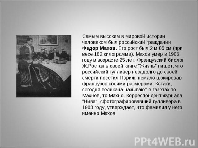 Самым высоким в мировой истории человеком был российский гражданин Федор Махов. Его рост был 2 м 85 см (при весе 182 килограмма). Махов умер в 1905 году в возрасте 25 лет. Французский биолог Ж.Ростан в своей книге