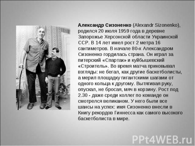 Александр Сизоненко (Alexandr Sizonenko), родился 20 июля 1959 года в деревне Запорожье Херсонской области Украинской ССР. В 14 лет имел рост 2 метра 16 сантиметров. В начале 80-х Александром Сизоненко гордилась страна. Он играл за питерский «Спарта…