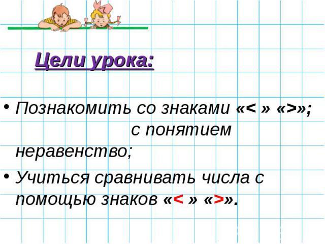 Цели урока: Познакомить со знаками «< » «>»; с понятием неравенство;Учиться сравнивать числа с помощью знаков «< » «>».