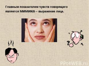 Главным показателем чувств говорящего является мимика -- выражение лица.