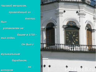 Часовой механизм, привезённый из Англии, был установлен на башне в 1730 –тых год