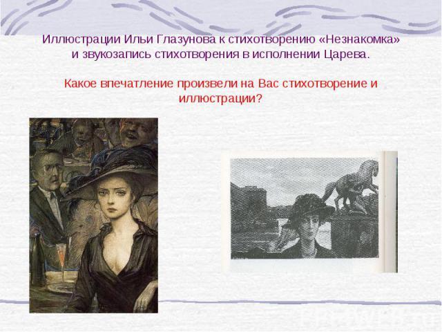 Иллюстрации Ильи Глазунова к стихотворению «Незнакомка» и звукозапись стихотворения в исполнении Царева.Какое впечатление произвели на Вас стихотворение и иллюстрации?