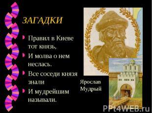 ЗАГАДКИ Правил в Киеве тот князь, И молва о нем неслась.Все соседи князя зналиИ
