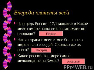 Впереди планеты всейПлощадь России -17,1 млн.кв.км Какое место вмире наша страна