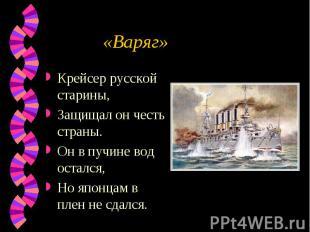 «Варяг» Крейсер русской старины,Защищал он честь страны.Он в пучине вод остался,