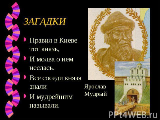 ЗАГАДКИ Правил в Киеве тот князь, И молва о нем неслась.Все соседи князя зналиИ мудрейшим называли.