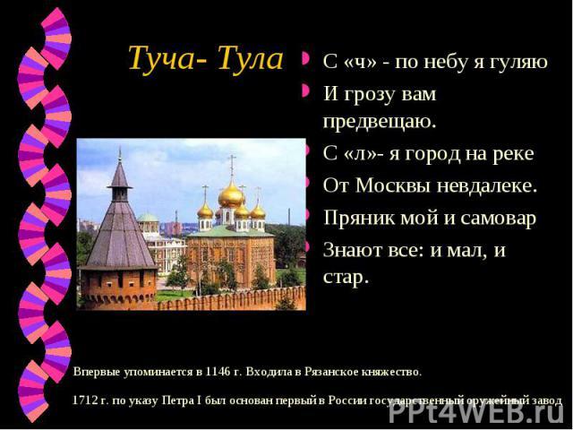 Туча- ТулаС «ч» - по небу я гуляюИ грозу вам предвещаю.С «л»- я город на рекеОт Москвы невдалеке.Пряник мой и самоварЗнают все: и мал, и стар.Впервые упоминается в 1146 г. Входила в Рязанское княжество. 1712 г. по указу Петра I был основан первый в …