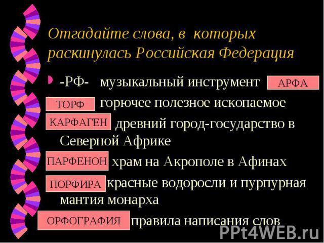 Отгадайте слова, в которых раскинулась Российская Федерация-РФ- музыкальный инструмент- -РФ горючее полезное ископаемое --РФ---- древний город-государство в Северной Африке--РФ---- храм на Акрополе в Афинах--РФ--- красные водоросли и пурпурная манти…