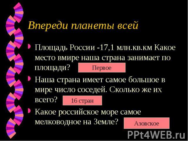 Впереди планеты всейПлощадь России -17,1 млн.кв.км Какое место вмире наша страна занимает по площади? Наша страна имеет самое большое в мире число соседей. Сколько же их всего? Какое российское море самое мелководное на Земле?