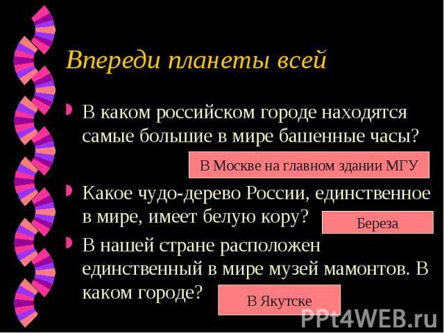 Впереди планеты всейВ каком российском городе находятся самые большие в мире башенные часы?Какое чудо-дерево России, единственное в мире, имеет белую кору?В нашей стране расположен единственный в мире музей мамонтов. В каком городе?