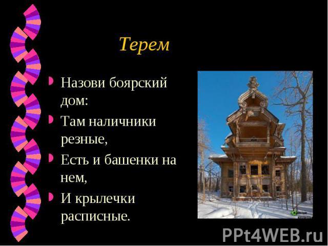 Терем Назови боярский дом:Там наличники резные,Есть и башенки на нем,И крылечки расписные.