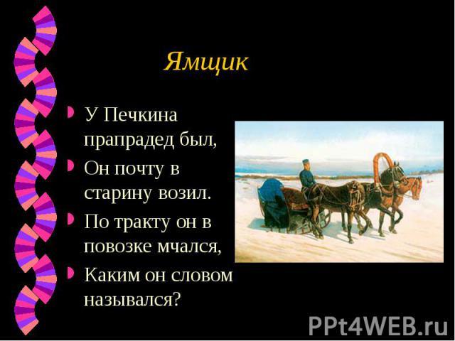 Ямщик У Печкина прапрадед был,Он почту в старину возил.По тракту он в повозке мчался,Каким он словом назывался?