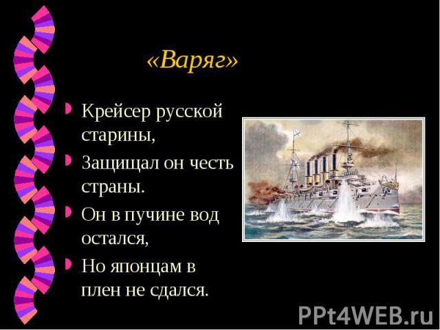 «Варяг» Крейсер русской старины,Защищал он честь страны.Он в пучине вод остался,Но японцам в плен не сдался.
