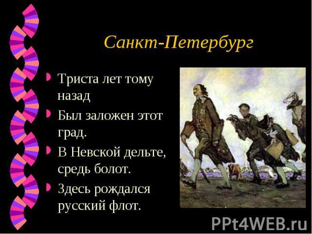 Санкт-Петербург Триста лет тому назадБыл заложен этот град.В Невской дельте, средь болот.Здесь рождался русский флот.