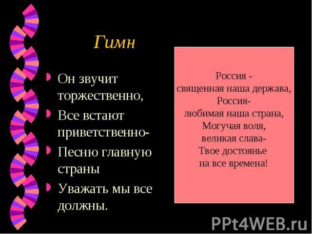 Гимн Россия -священная наша держава,Россия-любимая наша страна,Могучая воля,великая слава-Твое достоянье на все времена! Он звучит торжественно,Все встают приветственно-Песню главную страныУважать мы все должны.