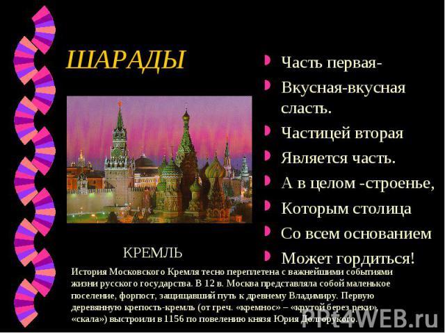 ШАРАДЫ Часть первая-Вкусная-вкусная сласть.Частицей вторая Является часть.А в целом -строенье,Которым столицаСо всем основаниемМожет гордиться!История Московского Кремля тесно переплетена с важнейшими событиями жизни русского государства. В 12 в. Мо…