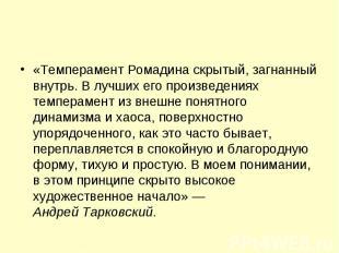 «Темперамент Ромадина скрытый, загнанный внутрь. В лучших его произведениях темп