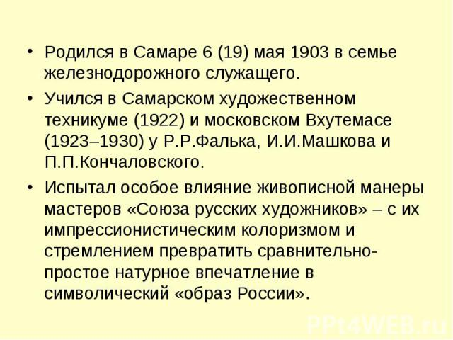 Родился в Самаре 6 (19) мая 1903 в семье железнодорожного служащего. Учился в Самарском художественном техникуме (1922) и московском Вхутемасе (1923–1930) у Р.Р.Фалька, И.И.Машкова и П.П.Кончаловского. Испытал особое влияние живописной манеры мастер…