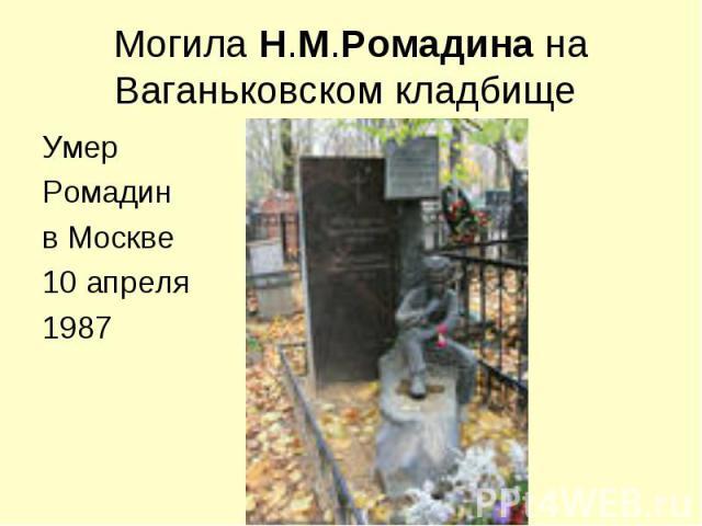 Могила Н.М.Ромадина на Ваганьковском кладбище Умер Ромадинв Москве10 апреля1987