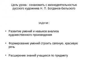 Цель урока : ознакомить с жизнедеятельностью русского художника Н. П. Богданов-Б