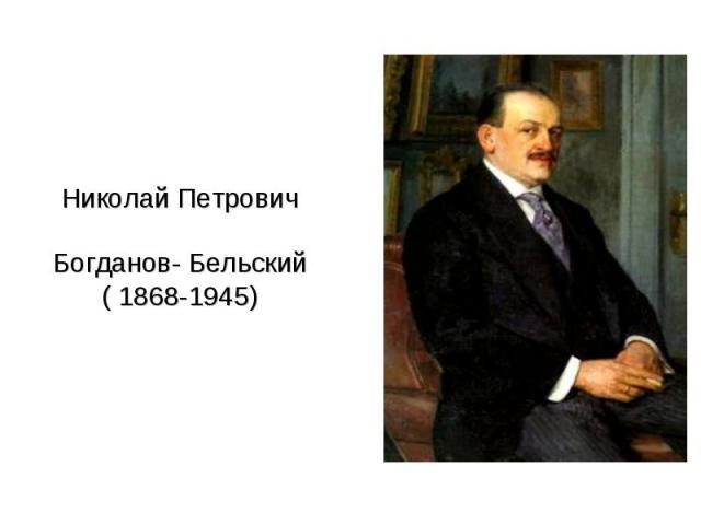 Николай ПетровичБогданов- Бельский( 1868-1945)